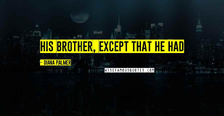 Diana Palmer quotes: his brother, except that he had