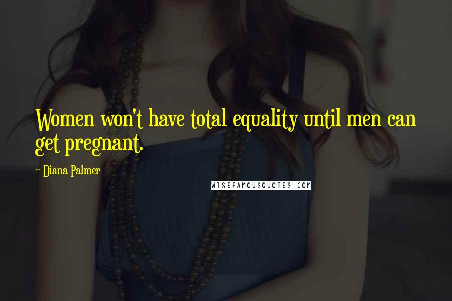 Diana Palmer quotes: Women won't have total equality until men can get pregnant.