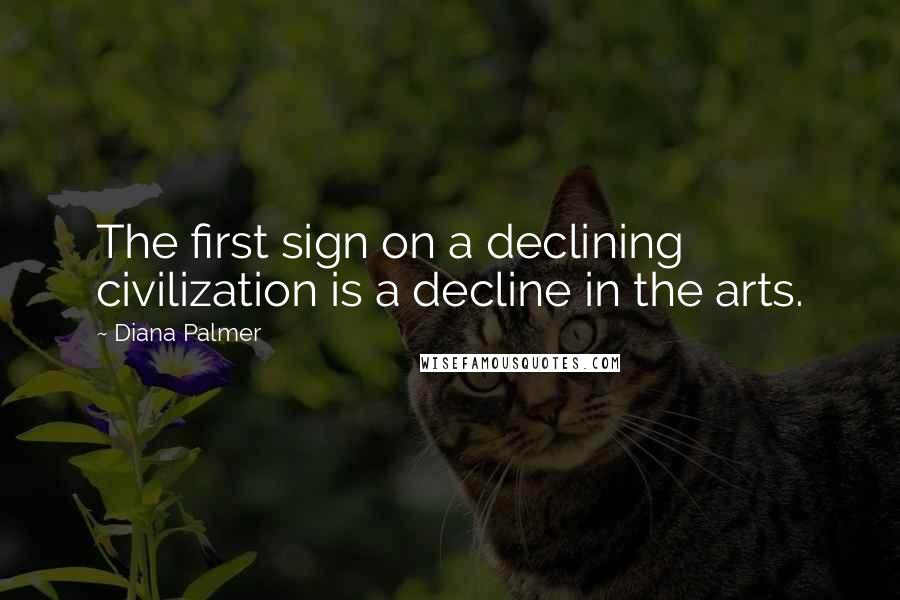 Diana Palmer quotes: The first sign on a declining civilization is a decline in the arts.