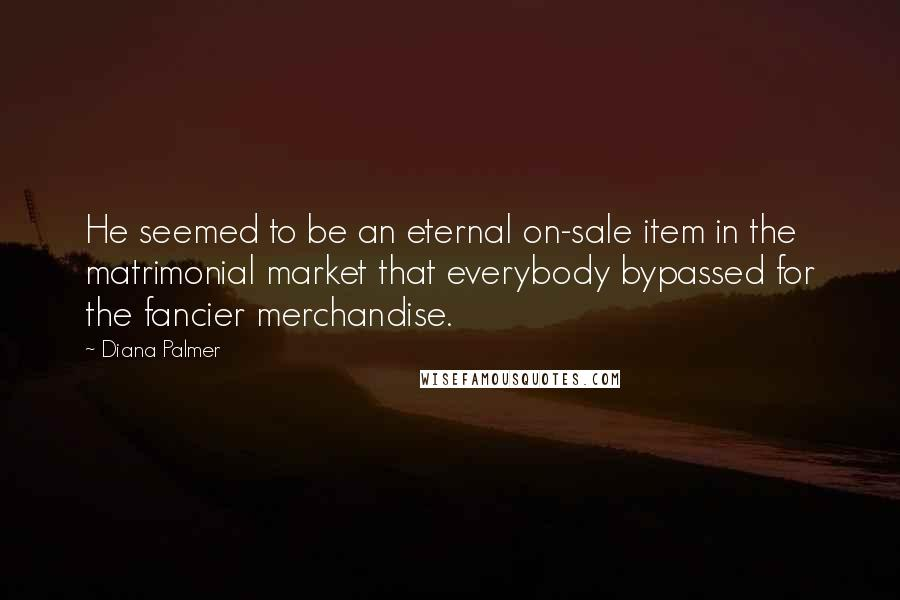 Diana Palmer quotes: He seemed to be an eternal on-sale item in the matrimonial market that everybody bypassed for the fancier merchandise.