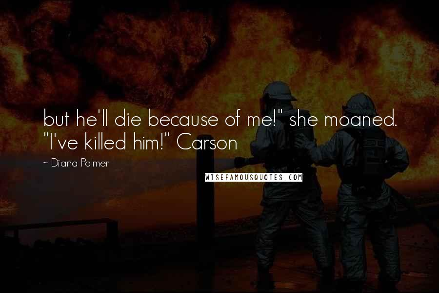 "Diana Palmer quotes: but he'll die because of me!"" she moaned. ""I've killed him!"" Carson"