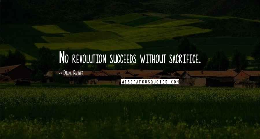 Diana Palmer quotes: No revolution succeeds without sacrifice.