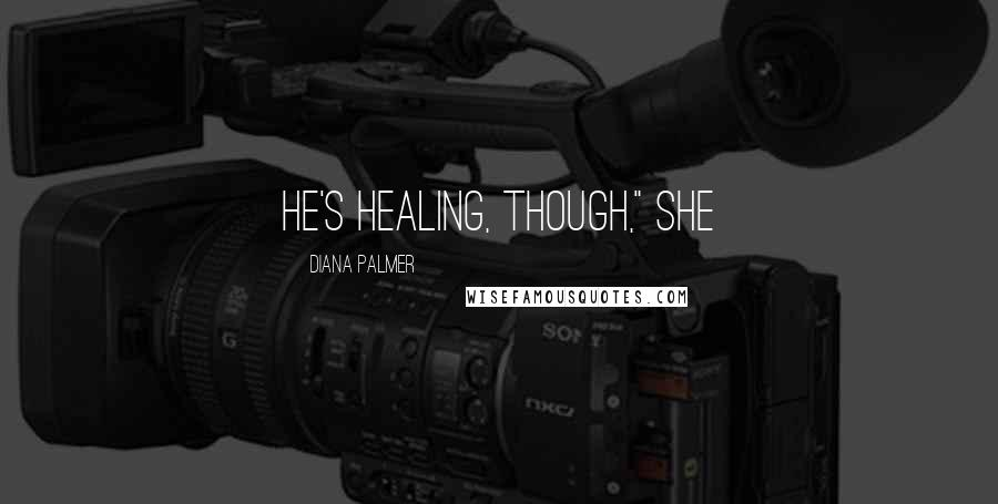 "Diana Palmer quotes: He's healing, though,"" she"