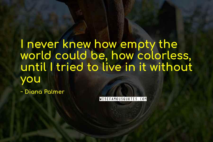 Diana Palmer quotes: I never knew how empty the world could be, how colorless, until I tried to live in it without you