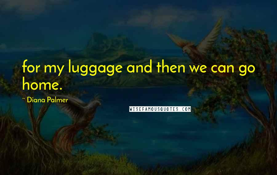 Diana Palmer quotes: for my luggage and then we can go home.