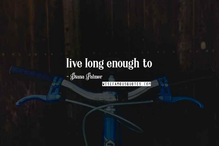 Diana Palmer quotes: live long enough to