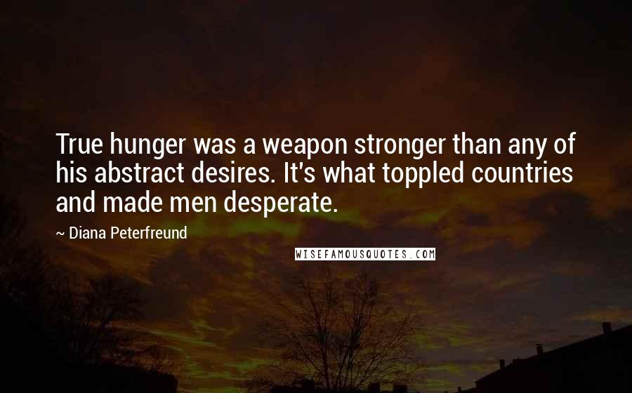 Diana Peterfreund quotes: True hunger was a weapon stronger than any of his abstract desires. It's what toppled countries and made men desperate.