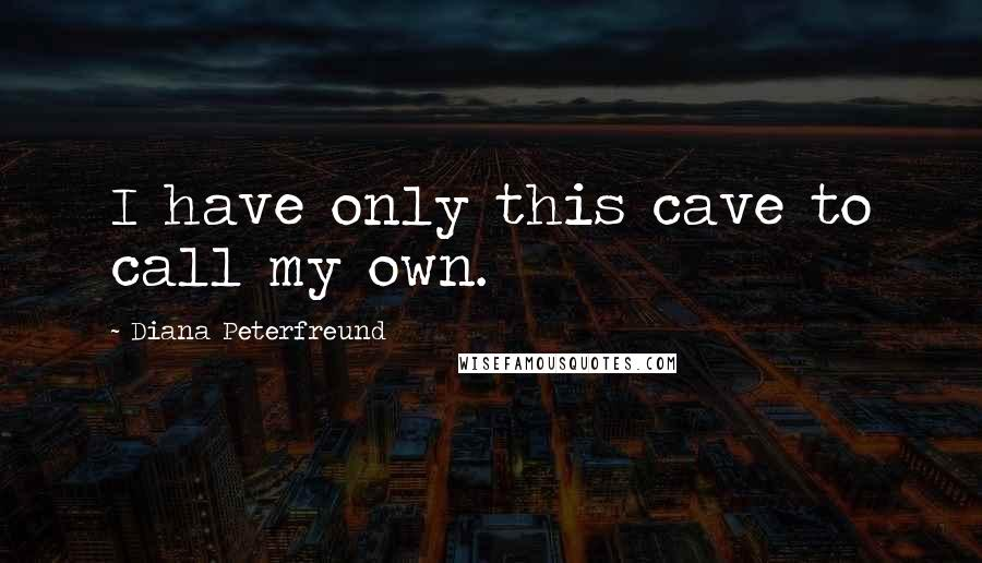 Diana Peterfreund quotes: I have only this cave to call my own.