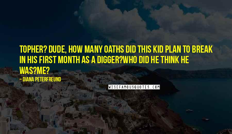 Diana Peterfreund quotes: Topher? Dude, how many oaths did this kid plan to break in his first month as a Digger?Who did he think he was?Me?