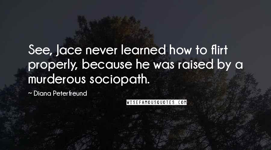 Diana Peterfreund quotes: See, Jace never learned how to flirt properly, because he was raised by a murderous sociopath.
