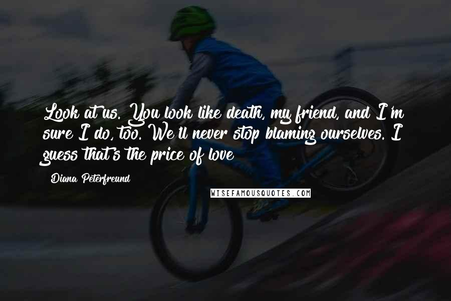Diana Peterfreund quotes: Look at us. You look like death, my friend, and I'm sure I do, too. We'll never stop blaming ourselves. I guess that's the price of love?