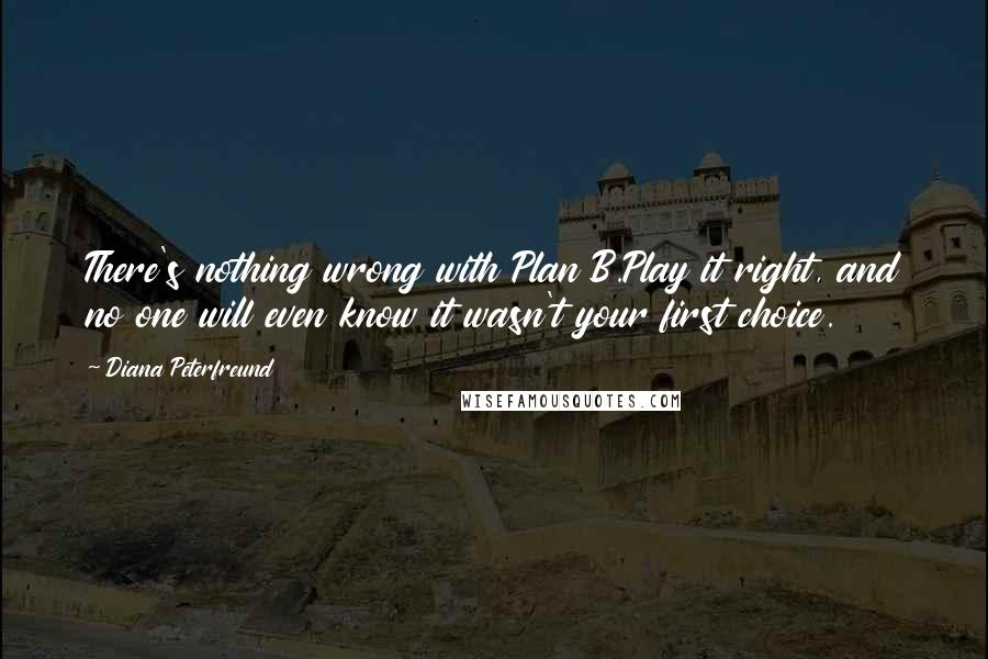 Diana Peterfreund quotes: There's nothing wrong with Plan B.Play it right, and no one will even know it wasn't your first choice.