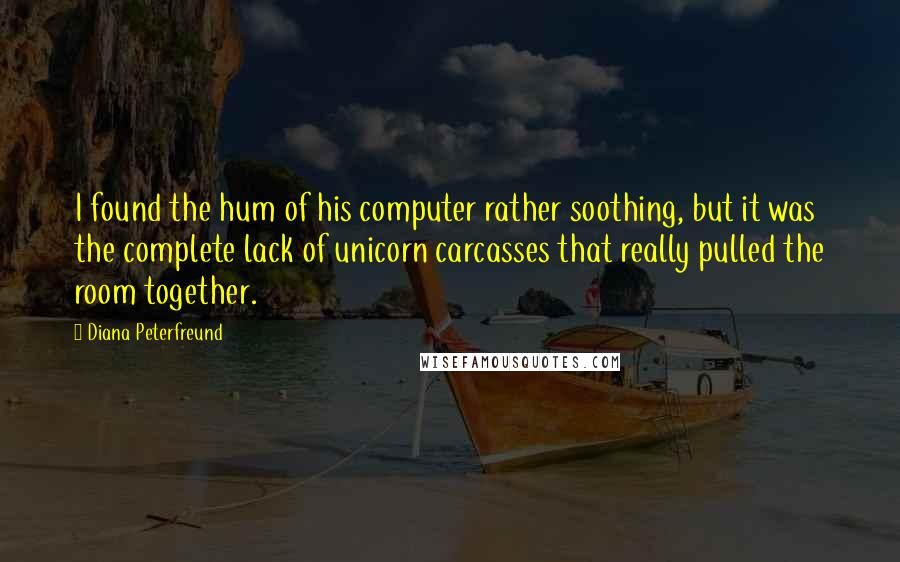 Diana Peterfreund quotes: I found the hum of his computer rather soothing, but it was the complete lack of unicorn carcasses that really pulled the room together.