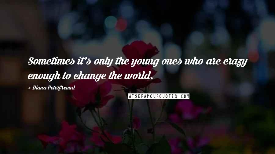 Diana Peterfreund quotes: Sometimes it's only the young ones who are crazy enough to change the world.