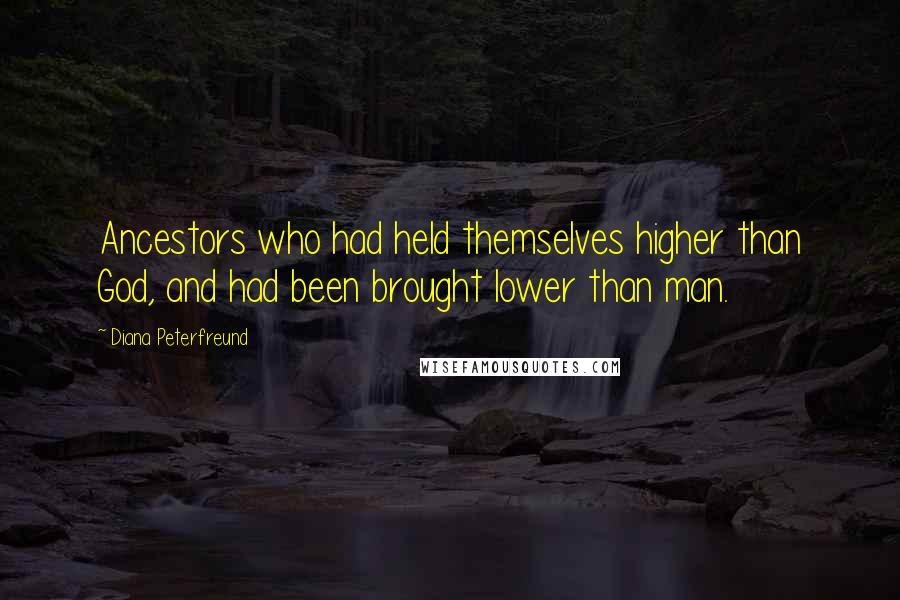Diana Peterfreund quotes: Ancestors who had held themselves higher than God, and had been brought lower than man.