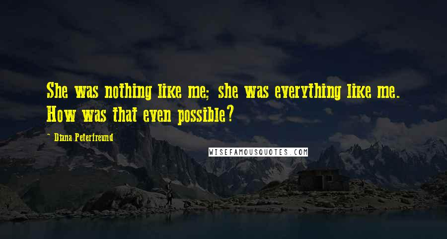 Diana Peterfreund quotes: She was nothing like me; she was everything like me. How was that even possible?