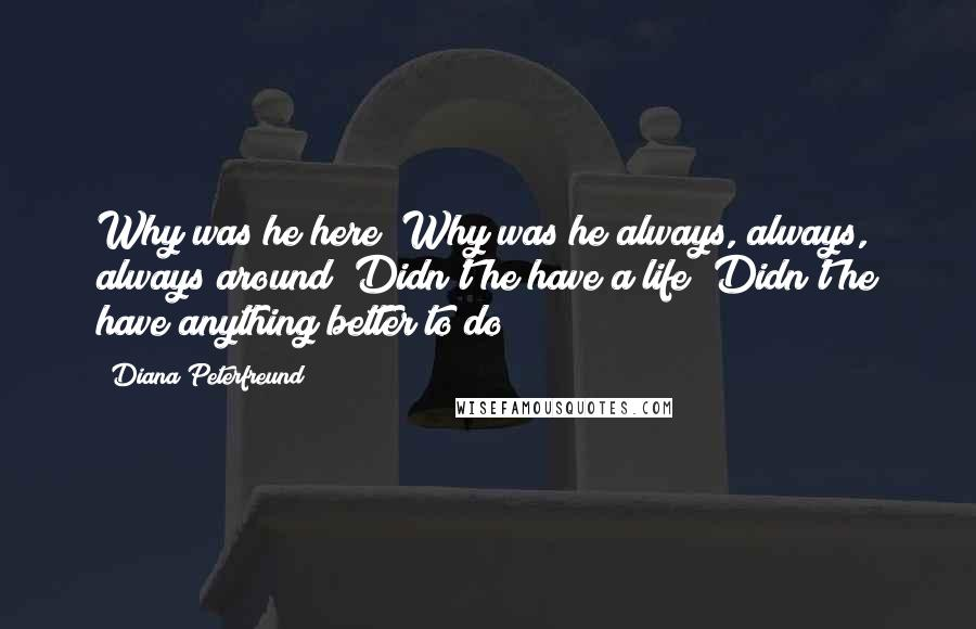 Diana Peterfreund quotes: Why was he here? Why was he always, always, always around? Didn't he have a life? Didn't he have anything better to do?