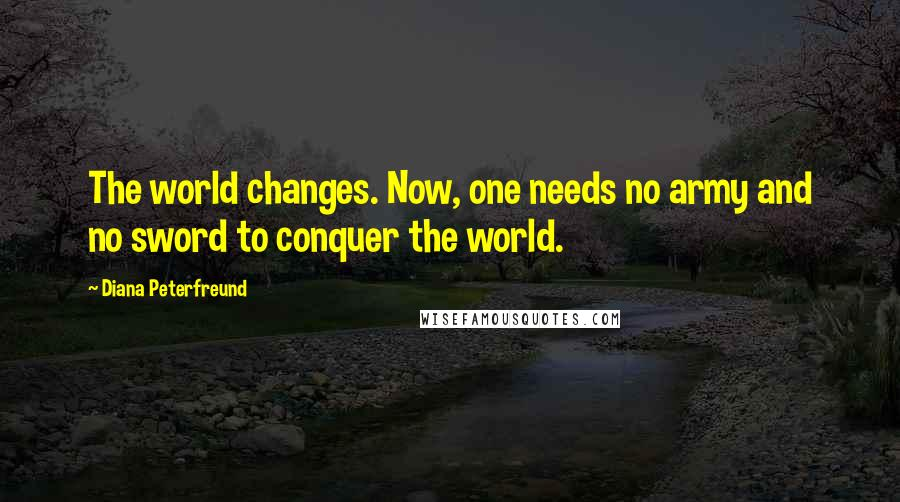 Diana Peterfreund quotes: The world changes. Now, one needs no army and no sword to conquer the world.