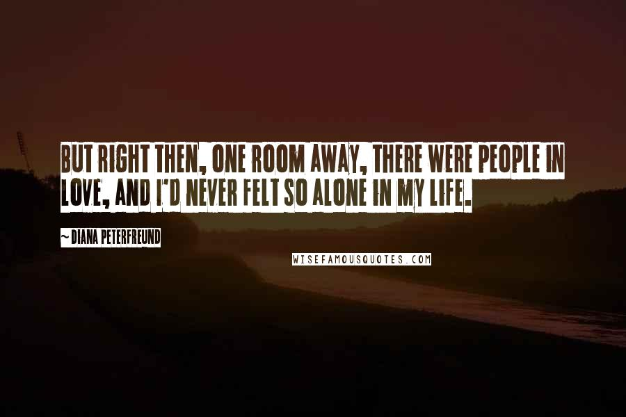 Diana Peterfreund quotes: But right then, one room away, there were people in love, and I'd never felt so alone in my life.