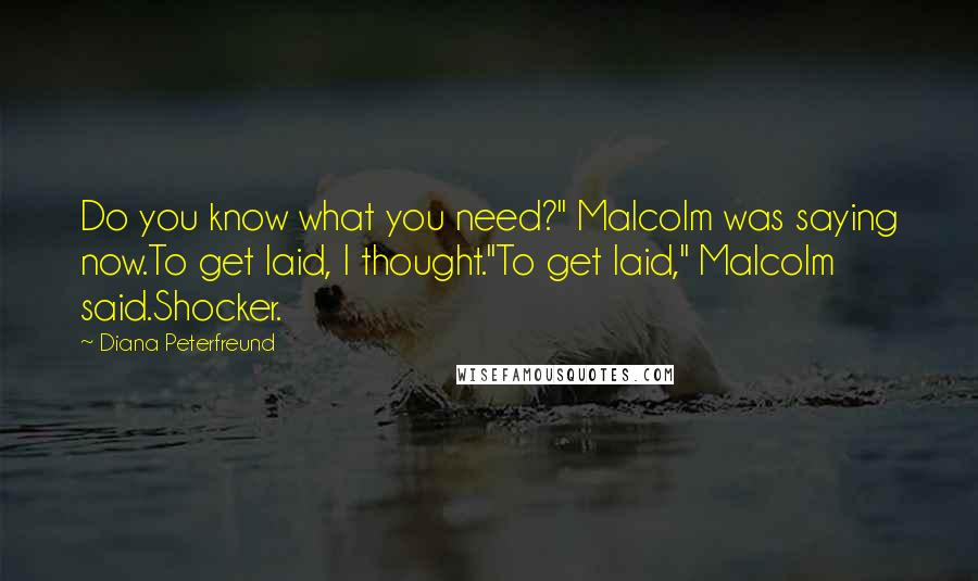 """Diana Peterfreund quotes: Do you know what you need?"""" Malcolm was saying now.To get laid, I thought.""""To get laid,"""" Malcolm said.Shocker."""