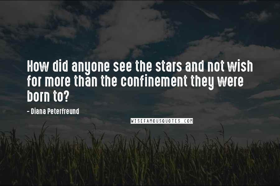 Diana Peterfreund quotes: How did anyone see the stars and not wish for more than the confinement they were born to?