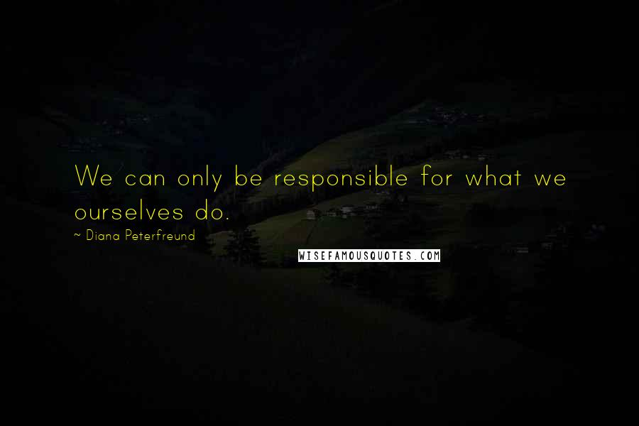 Diana Peterfreund quotes: We can only be responsible for what we ourselves do.
