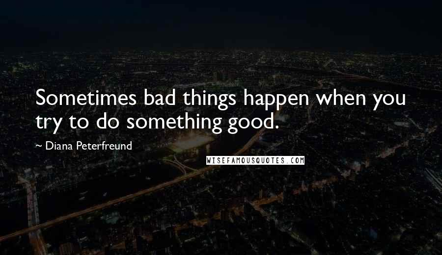 Diana Peterfreund quotes: Sometimes bad things happen when you try to do something good.