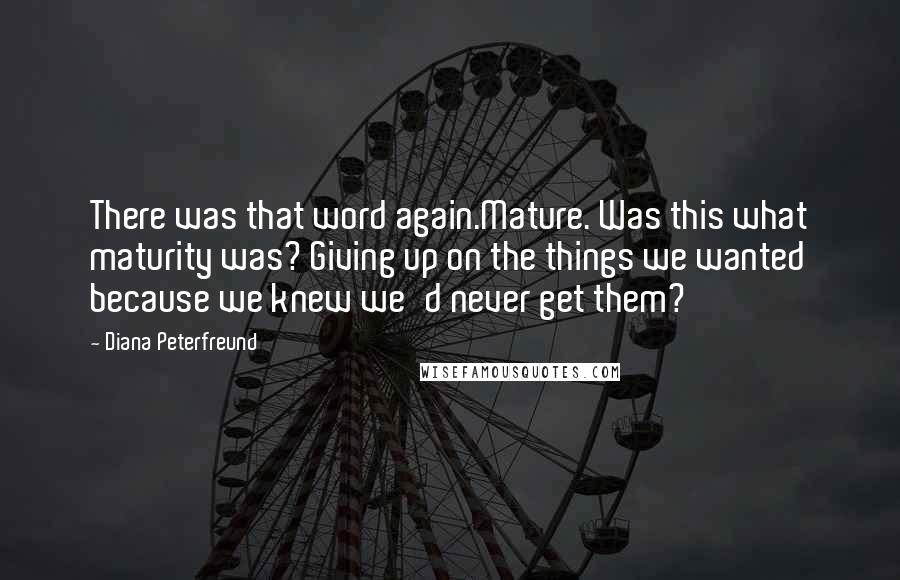 Diana Peterfreund quotes: There was that word again.Mature. Was this what maturity was? Giving up on the things we wanted because we knew we'd never get them?