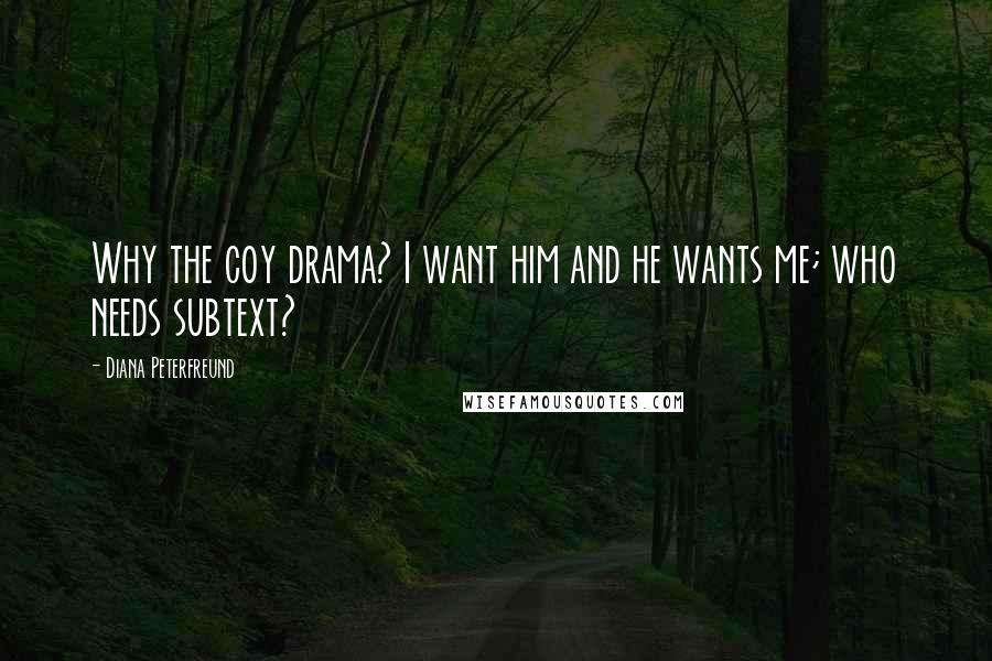 Diana Peterfreund quotes: Why the coy drama? I want him and he wants me; who needs subtext?