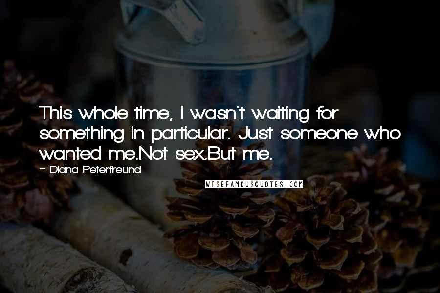 Diana Peterfreund quotes: This whole time, I wasn't waiting for something in particular. Just someone who wanted me.Not sex.But me.