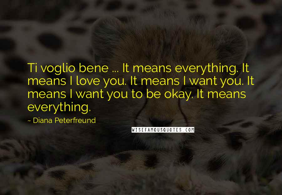 Diana Peterfreund quotes: Ti voglio bene ... It means everything. It means I love you. It means I want you. It means I want you to be okay. It means everything.