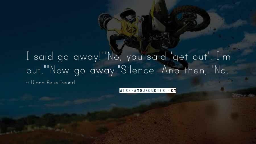 """Diana Peterfreund quotes: I said go away!""""""""No, you said 'get out'. I'm out.""""""""Now go away.""""Silence. And then, """"No."""