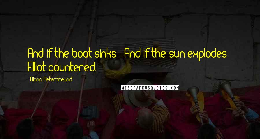 """Diana Peterfreund quotes: And if the boat sinks?""""""""And if the sun explodes?"""" Elliot countered."""
