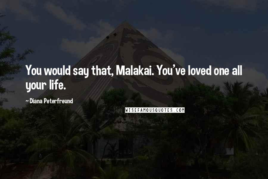 Diana Peterfreund quotes: You would say that, Malakai. You've loved one all your life.