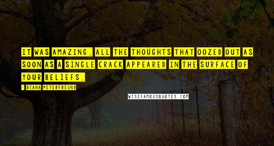 Diana Peterfreund quotes: It was amazing, all the thoughts that oozed out as soon as a single crack appeared in the surface of your beliefs.