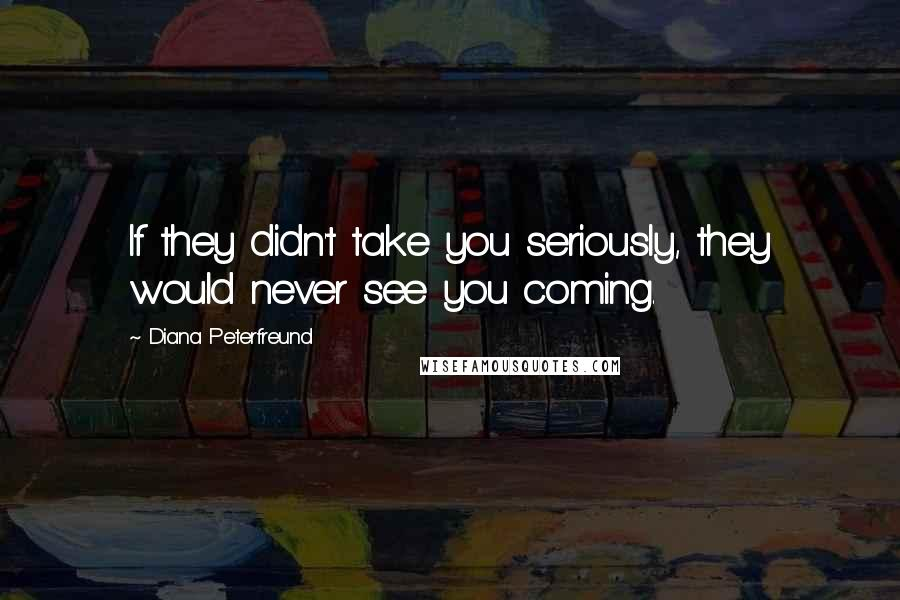 Diana Peterfreund quotes: If they didn't take you seriously, they would never see you coming.