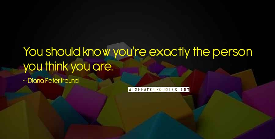 Diana Peterfreund quotes: You should know you're exactly the person you think you are.