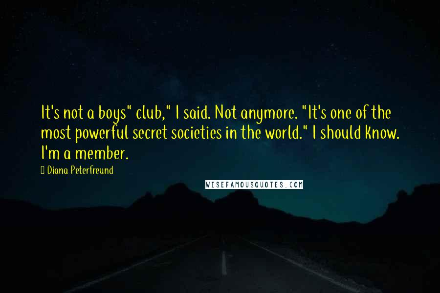"""Diana Peterfreund quotes: It's not a boys"""" club,"""" I said. Not anymore. """"It's one of the most powerful secret societies in the world."""" I should know. I'm a member."""