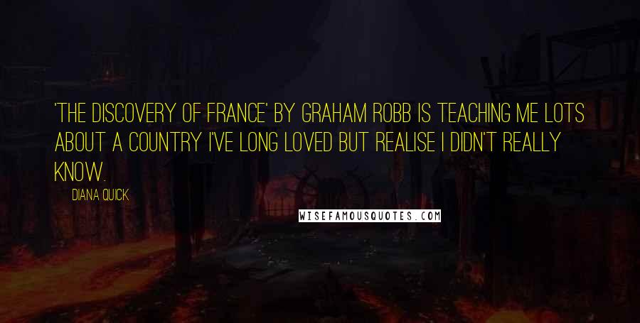Diana Quick quotes: 'The Discovery of France' by Graham Robb is teaching me lots about a country I've long loved but realise I didn't really know.