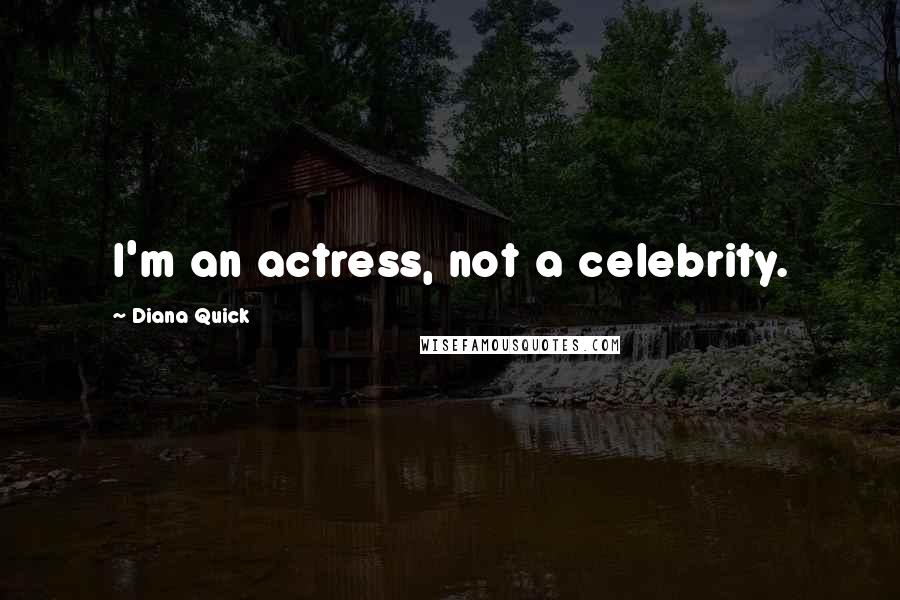 Diana Quick quotes: I'm an actress, not a celebrity.