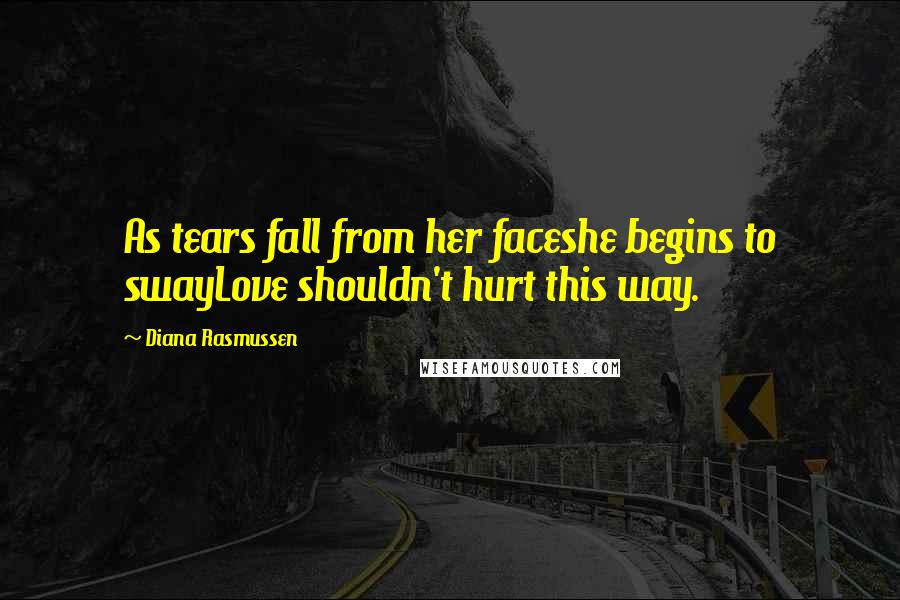 Diana Rasmussen quotes: As tears fall from her faceshe begins to swayLove shouldn't hurt this way.