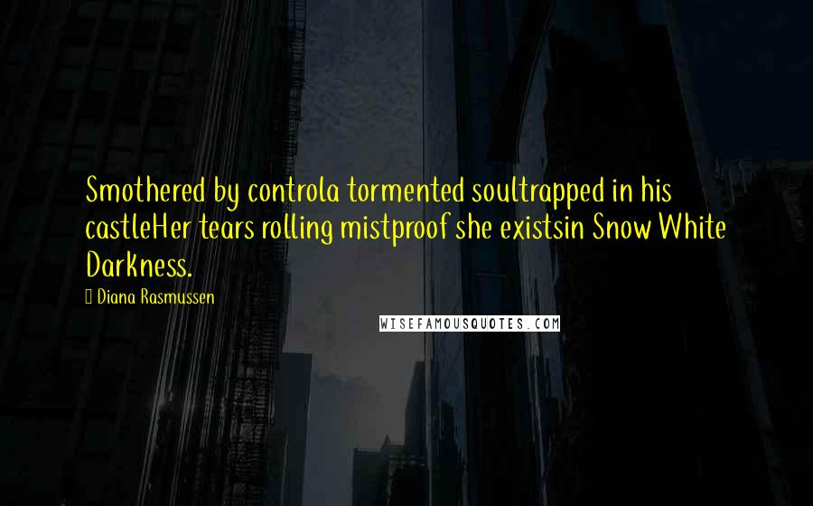 Diana Rasmussen quotes: Smothered by controla tormented soultrapped in his castleHer tears rolling mistproof she existsin Snow White Darkness.
