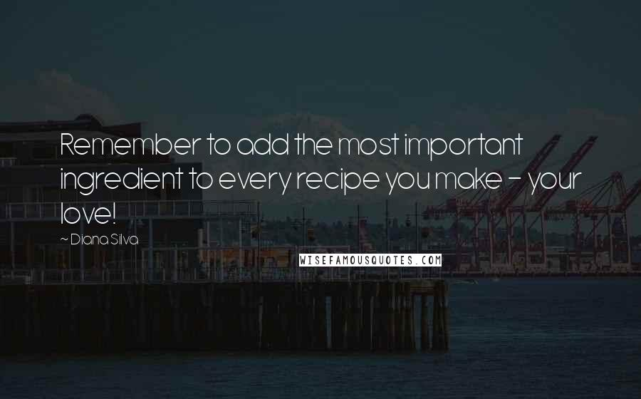 Diana Silva quotes: Remember to add the most important ingredient to every recipe you make - your love!
