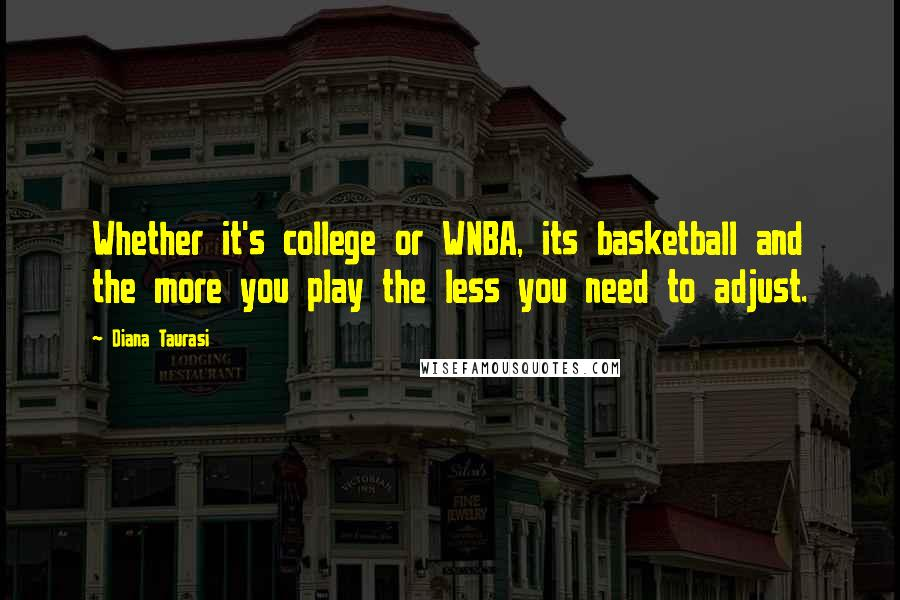 Diana Taurasi quotes: Whether it's college or WNBA, its basketball and the more you play the less you need to adjust.