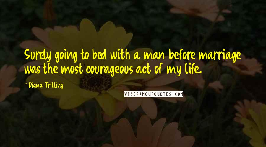 Diana Trilling quotes: Surely going to bed with a man before marriage was the most courageous act of my life.