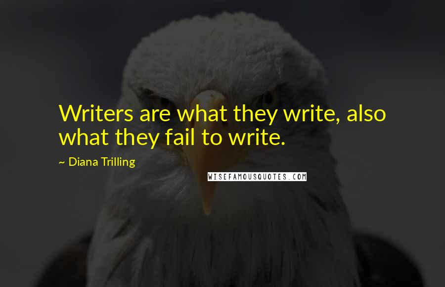 Diana Trilling quotes: Writers are what they write, also what they fail to write.