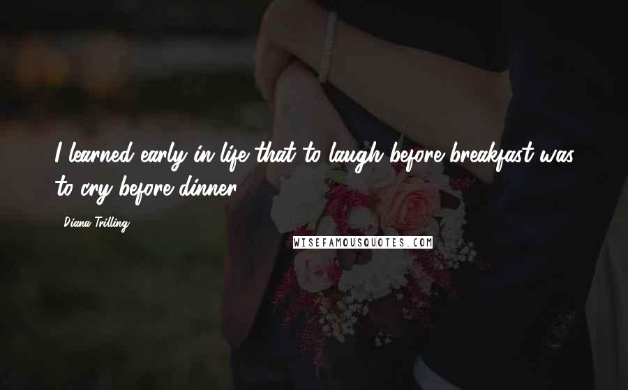 Diana Trilling quotes: I learned early in life that to laugh before breakfast was to cry before dinner.
