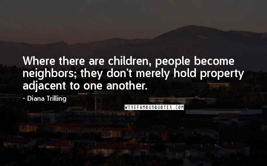 Diana Trilling quotes: Where there are children, people become neighbors; they don't merely hold property adjacent to one another.