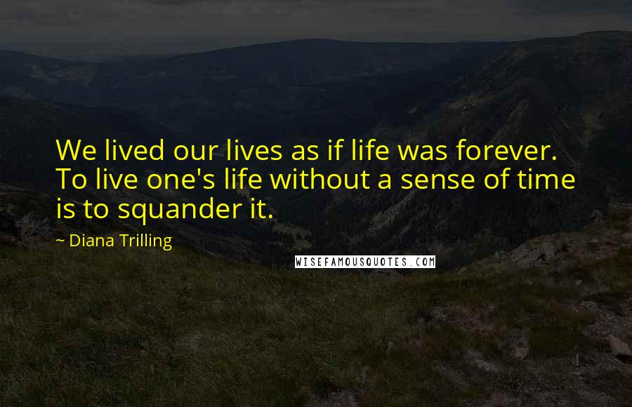 Diana Trilling quotes: We lived our lives as if life was forever. To live one's life without a sense of time is to squander it.
