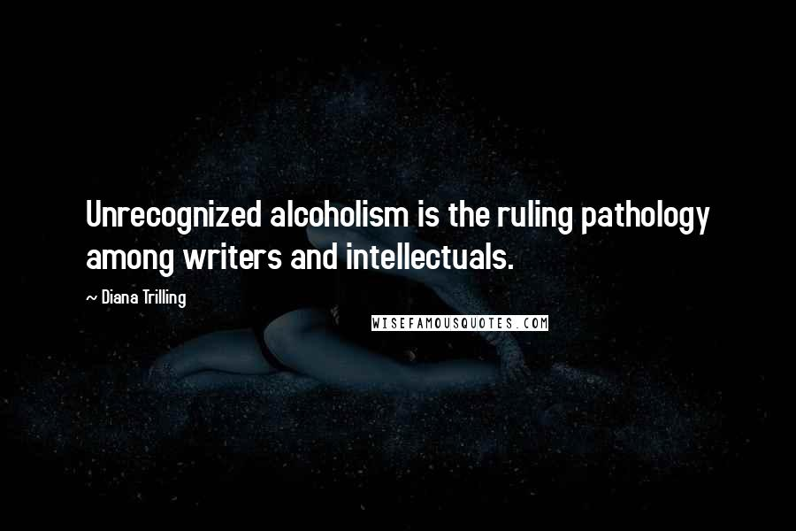 Diana Trilling quotes: Unrecognized alcoholism is the ruling pathology among writers and intellectuals.